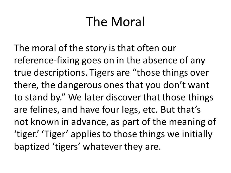 The Moral The moral of the story is that often our reference-fixing goes on in the absence of any true descriptions. Tigers are those things over ther