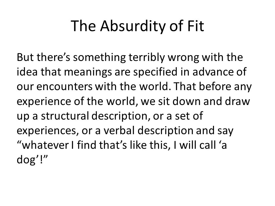 The Absurdity of Fit But theres something terribly wrong with the idea that meanings are specified in advance of our encounters with the world. That b