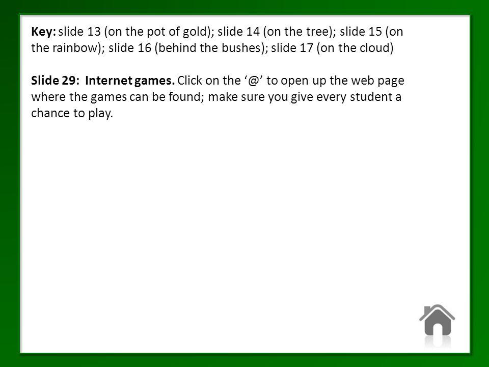 Key: slide 13 (on the pot of gold); slide 14 (on the tree); slide 15 (on the rainbow); slide 16 (behind the bushes); slide 17 (on the cloud) Slide 29: Internet games.