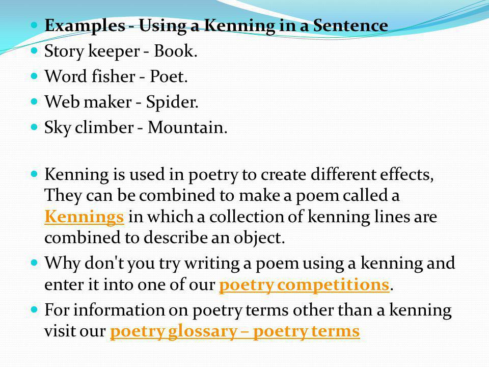 Examples - Using a Kenning in a Sentence Story keeper - Book. Word fisher - Poet. Web maker - Spider. Sky climber - Mountain. Kenning is used in poetr