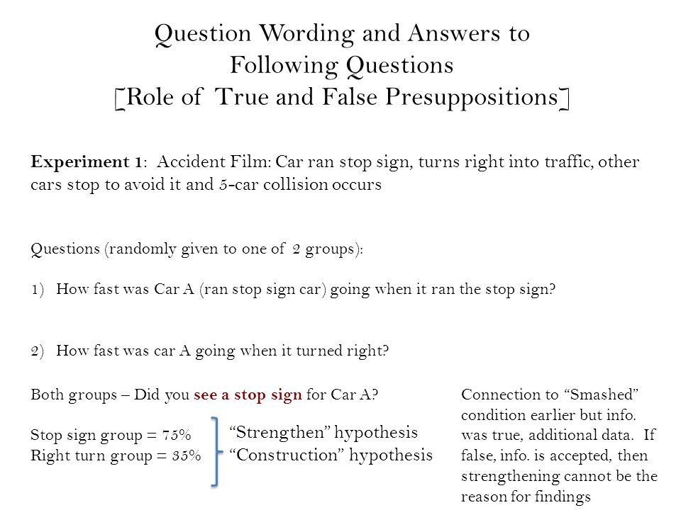 Question Wording and Answers to Following Questions [Role of True and False Presuppositions] Experiment 1 : Accident Film: Car ran stop sign, turns right into traffic, other cars stop to avoid it and 5-car collision occurs Questions (randomly given to one of 2 groups): 1)How fast was Car A (ran stop sign car) going when it ran the stop sign.