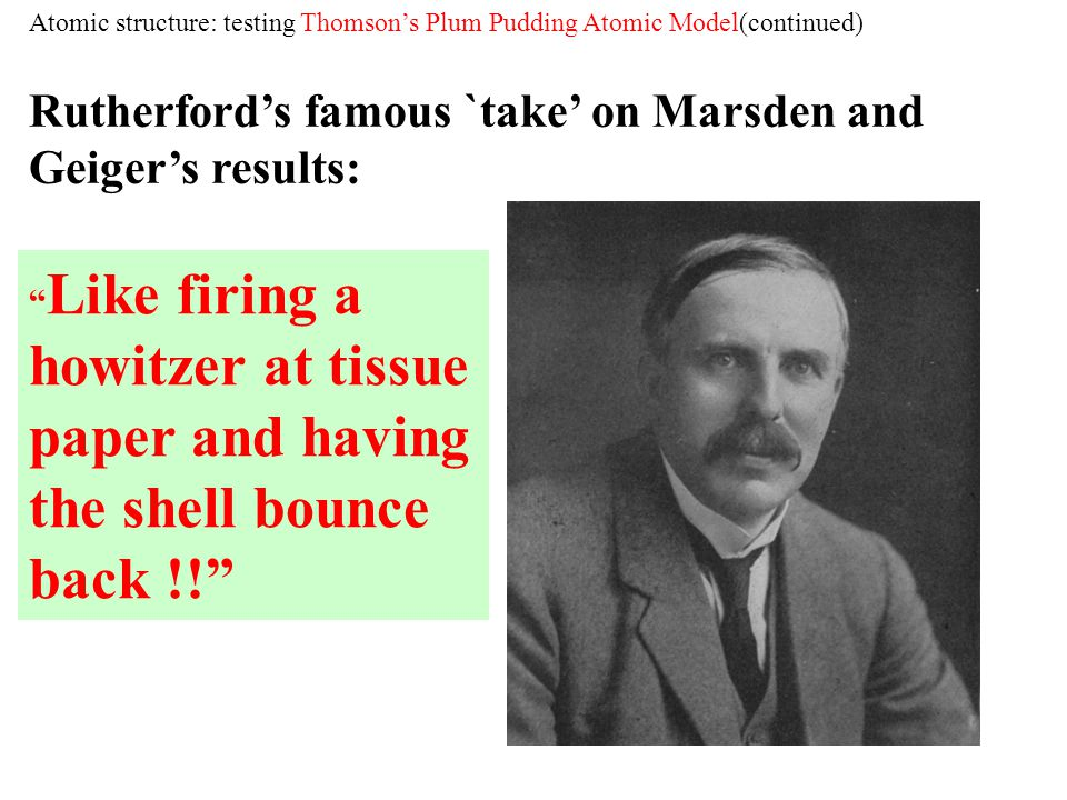 Like firing a howitzer at tissue paper and having the shell bounce back !! Rutherfords famous `take on Marsden and Geigers results: Atomic structure: