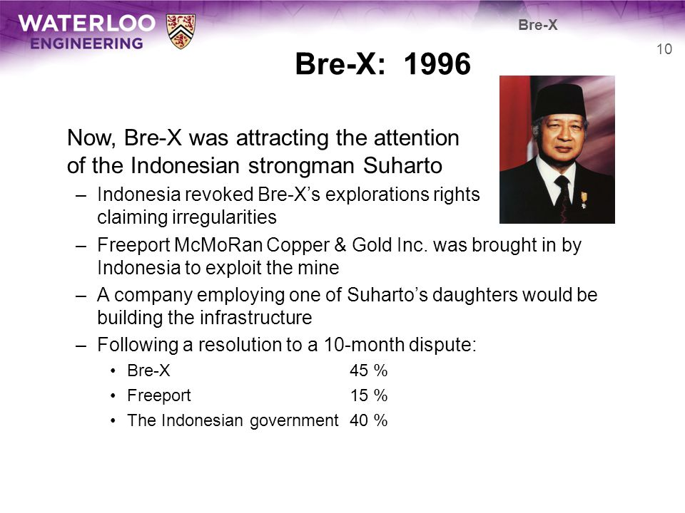 Bre-X: 1996 Now, Bre-X was attracting the attention of the Indonesian strongman Suharto –Indonesia revoked Bre-Xs explorations rights claiming irregul