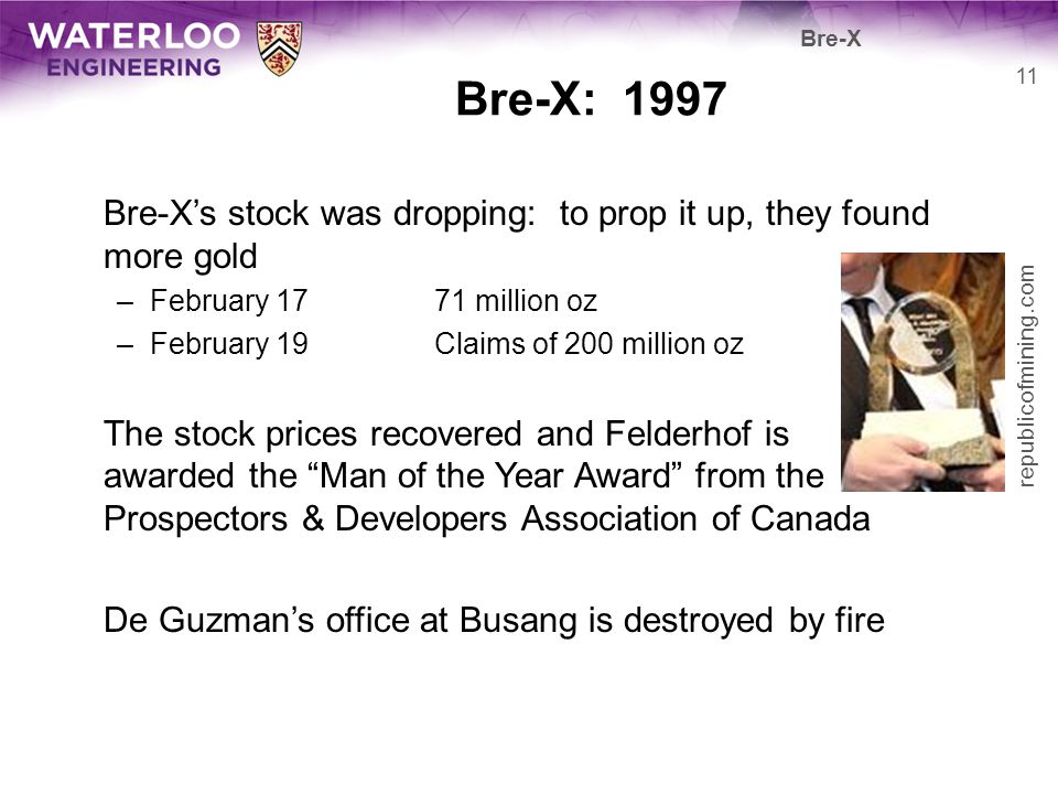 Bre-X: 1997 Bre-Xs stock was dropping: to prop it up, they found more gold –February 1771 million oz –February 19Claims of 200 million oz The stock pr