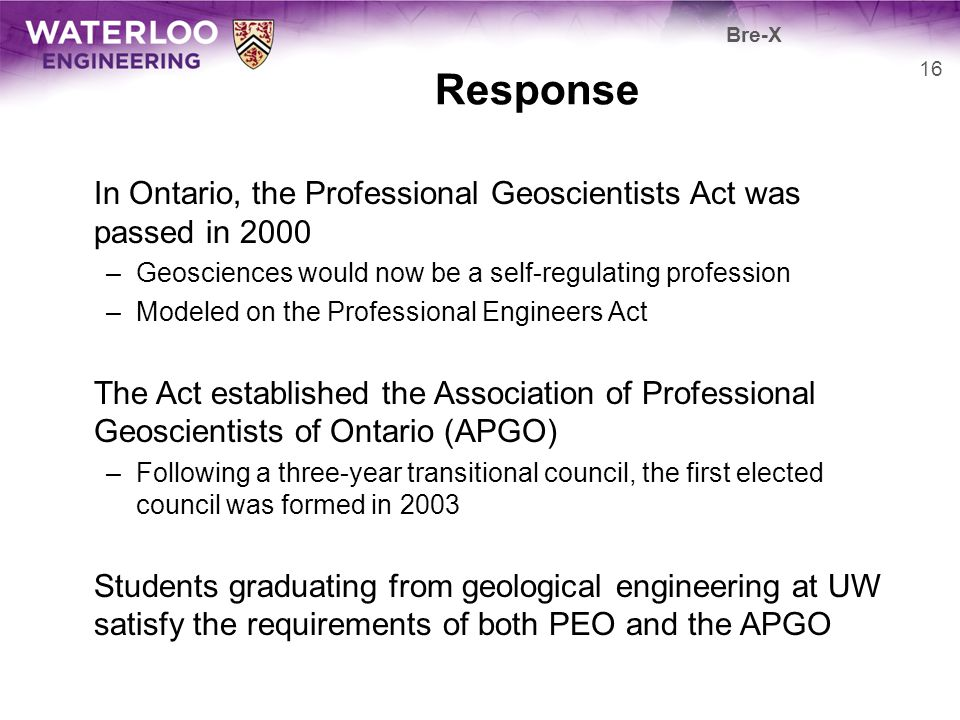 Response In Ontario, the Professional Geoscientists Act was passed in 2000 –Geosciences would now be a self-regulating profession –Modeled on the Prof