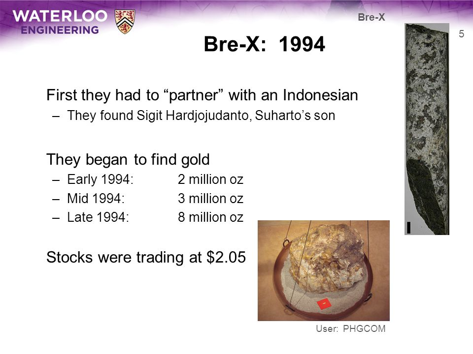 Bre-X: 1994 First they had to partner with an Indonesian –They found Sigit Hardjojudanto, Suhartos son They began to find gold –Early 1994: 2 million