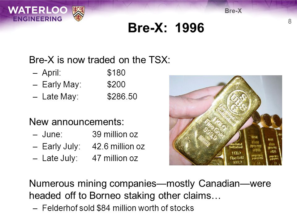Bre-X: 1996 Bre-X is now traded on the TSX: –April:$180 –Early May:$200 –Late May:$286.50 New announcements: –June:39 million oz –Early July:42.6 mill