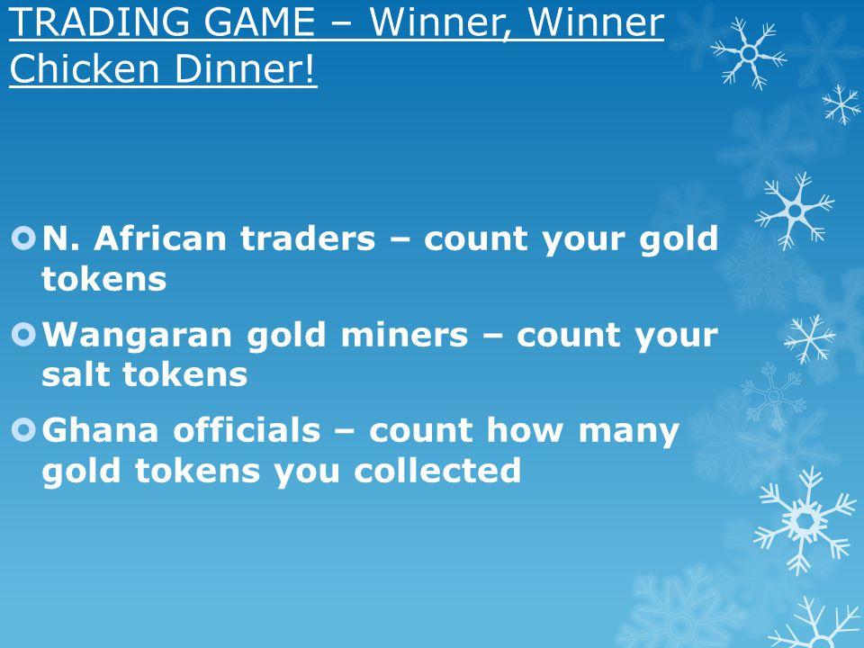 TRADING GAME – Winner, Winner Chicken Dinner! N. African traders – count your gold tokens Wangaran gold miners – count your salt tokens Ghana official