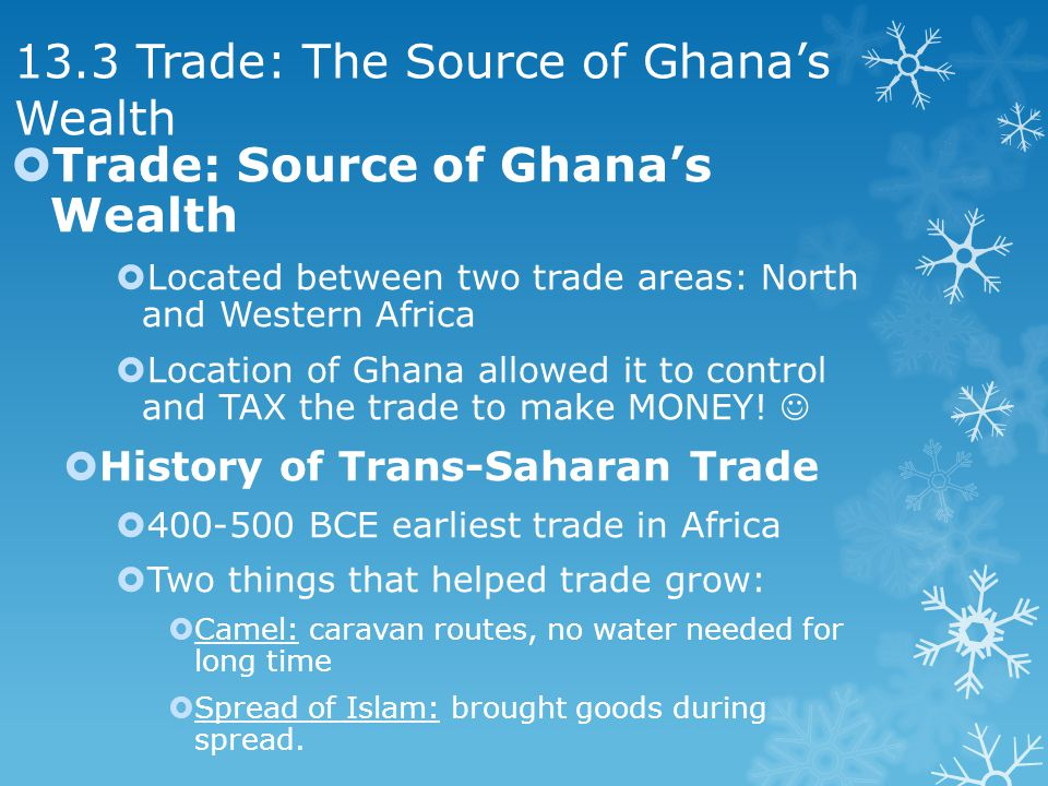13.3 Trade: The Source of Ghanas Wealth Trade: Source of Ghanas Wealth Located between two trade areas: North and Western Africa Location of Ghana allowed it to control and TAX the trade to make MONEY.