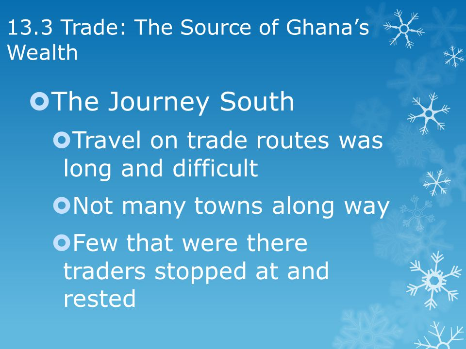 13.3 Trade: The Source of Ghanas Wealth The Journey South Travel on trade routes was long and difficult Not many towns along way Few that were there traders stopped at and rested