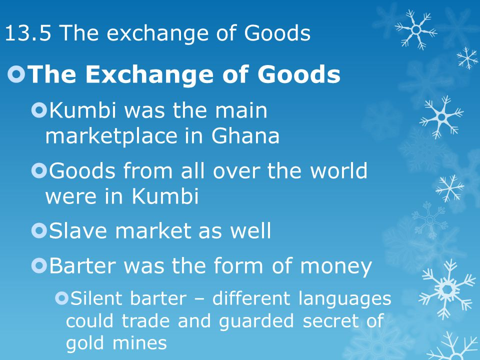 13.5 The exchange of Goods The Exchange of Goods Kumbi was the main marketplace in Ghana Goods from all over the world were in Kumbi Slave market as well Barter was the form of money Silent barter – different languages could trade and guarded secret of gold mines