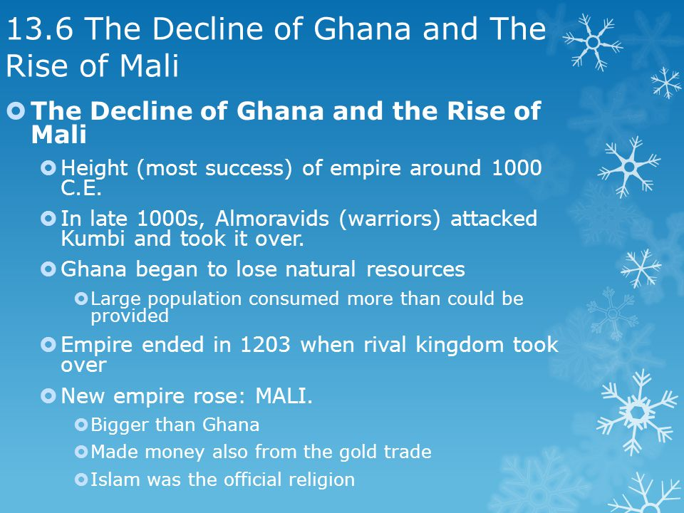 13.6 The Decline of Ghana and The Rise of Mali The Decline of Ghana and the Rise of Mali Height (most success) of empire around 1000 C.E.