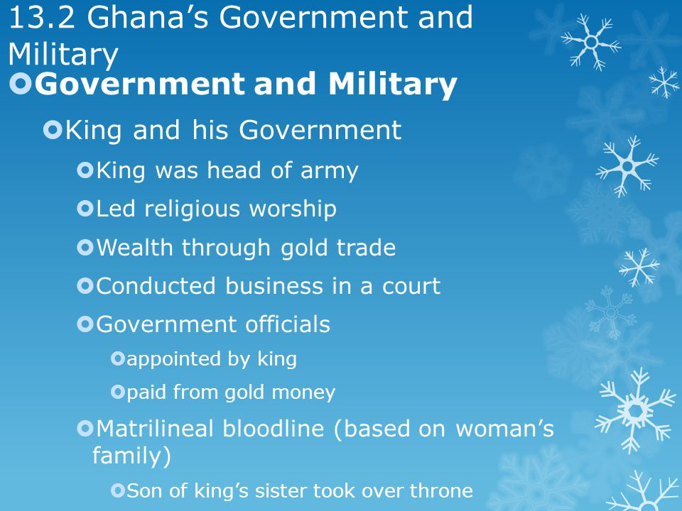 13.2 Ghanas Government and Military Government and Military King and his Government King was head of army Led religious worship Wealth through gold trade Conducted business in a court Government officials appointed by king paid from gold money Matrilineal bloodline (based on womans family) Son of kings sister took over throne