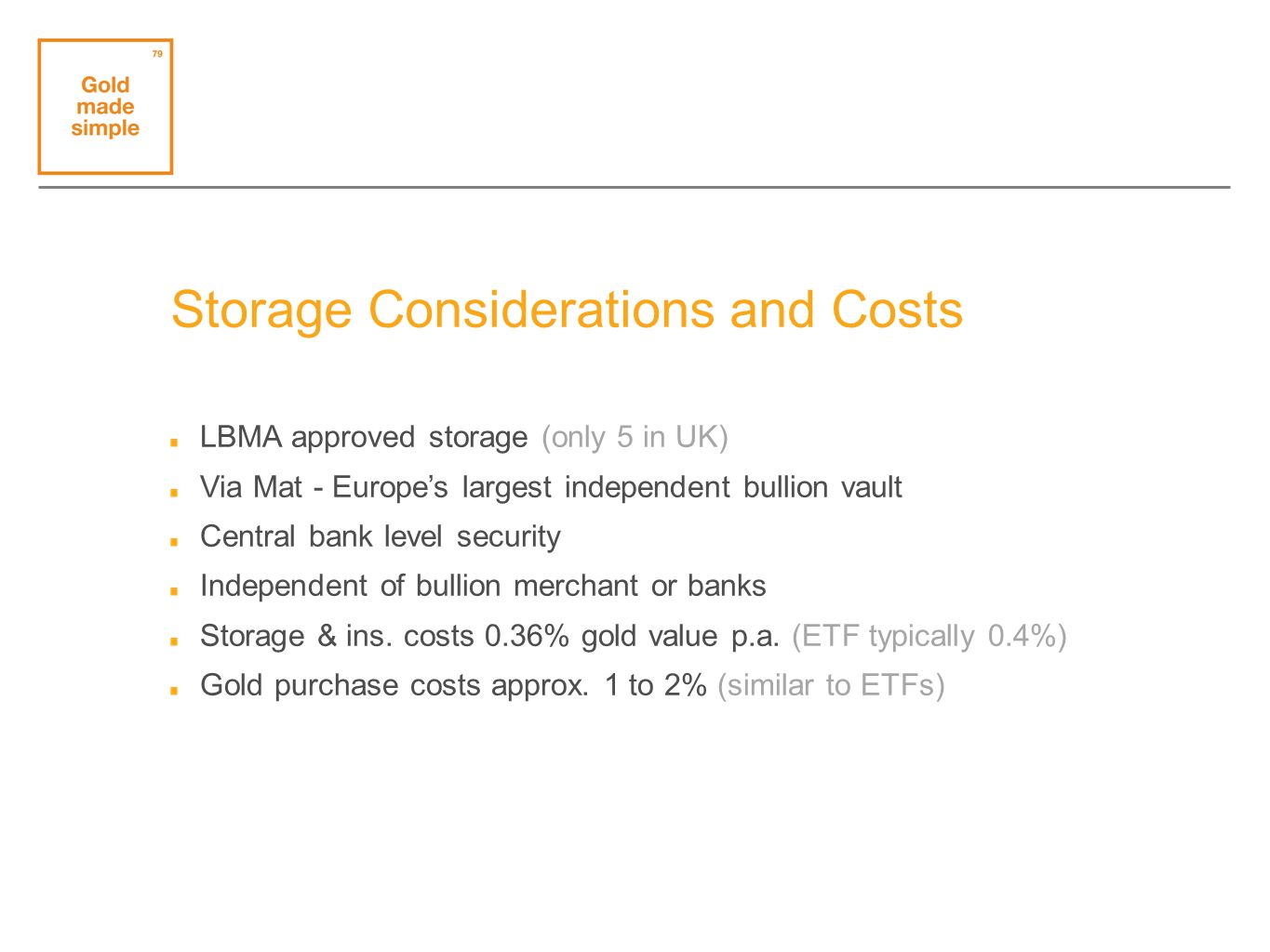 Storage Considerations and Costs LBMA approved storage (only 5 in UK) Via Mat - Europes largest independent bullion vault Central bank level security Independent of bullion merchant or banks Storage & ins.