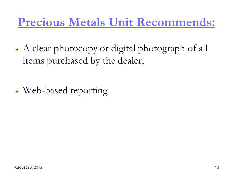 Precious Metals Unit Recommends : A clear photocopy or digital photograph of all items purchased by the dealer; Web-based reporting August 28, 2012 13