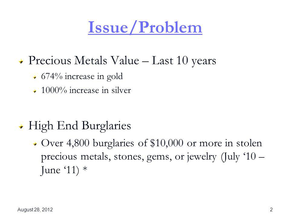 Issue/Problem Precious Metals Value – Last 10 years 674% increase in gold 1000% increase in silver High End Burglaries Over 4,800 burglaries of $10,00