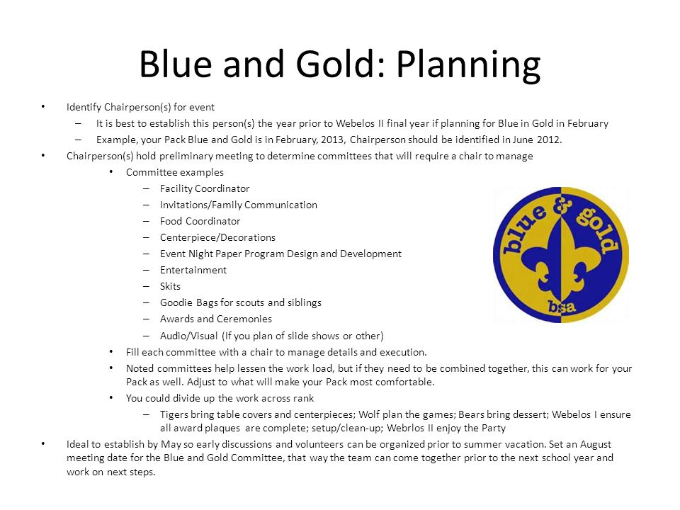 Blue and Gold: Planning Identify Chairperson(s) for event – It is best to establish this person(s) the year prior to Webelos II final year if planning for Blue in Gold in February – Example, your Pack Blue and Gold is in February, 2013, Chairperson should be identified in June 2012.