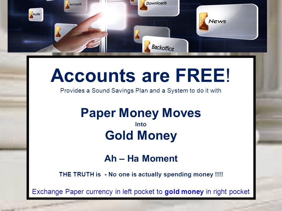 Accounts are FREE! Provides a Sound Savings Plan and a System to do it with Paper Money Moves Into Gold Money Ah – Ha Moment THE TRUTH is - No one is
