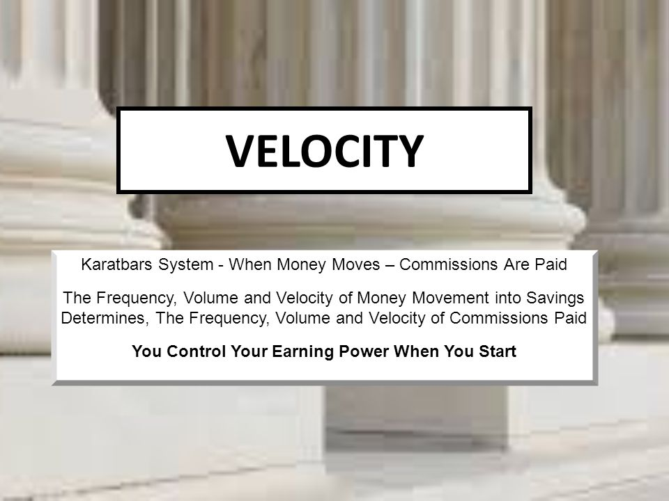 VELOCITY Karatbars System - When Money Moves – Commissions Are Paid The Frequency, Volume and Velocity of Money Movement into Savings Determines, The