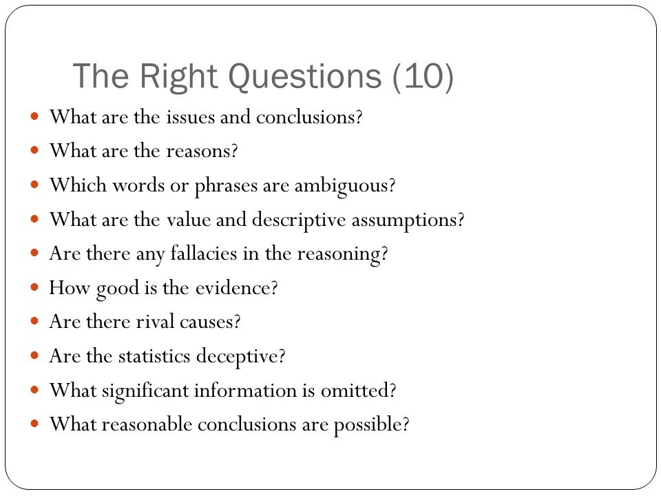 The Right Questions (10) What are the issues and conclusions? What are the reasons? Which words or phrases are ambiguous? What are the value and descr