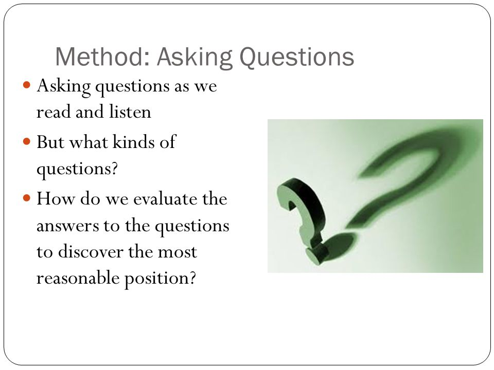 Method: Asking Questions Asking questions as we read and listen But what kinds of questions? How do we evaluate the answers to the questions to discov