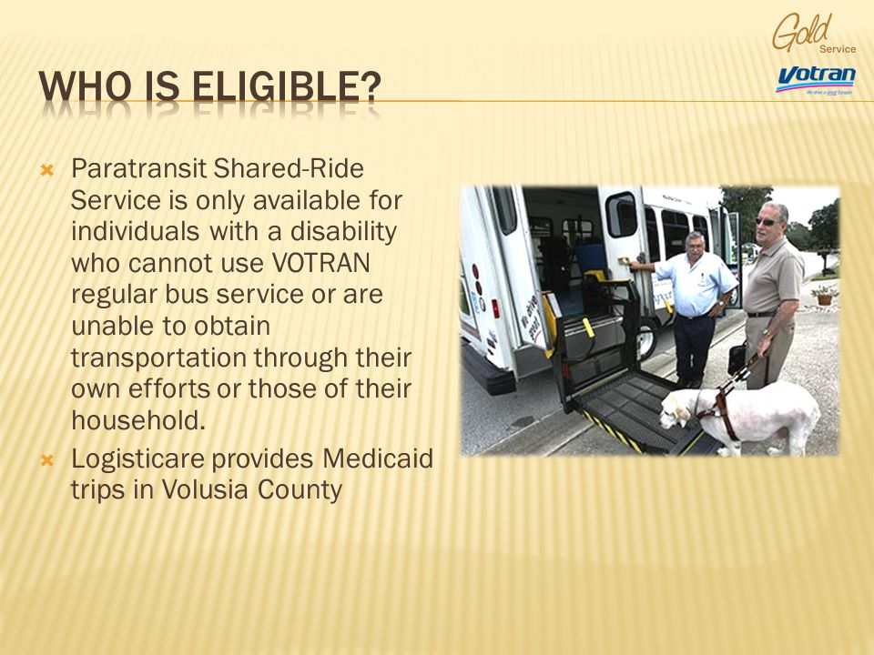 Paratransit Shared-Ride Service is only available for individuals with a disability who cannot use VOTRAN regular bus service or are unable to obtain transportation through their own efforts or those of their household.