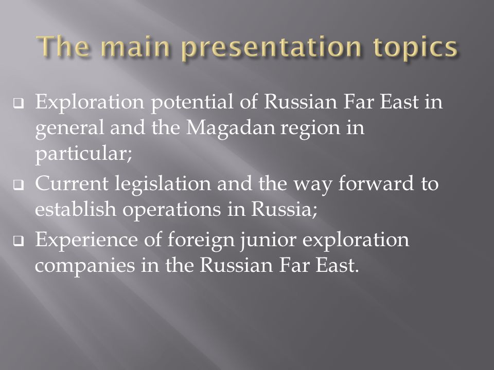 Exploration potential of Russian Far East in general and the Magadan region in particular; Current legislation and the way forward to establish operat