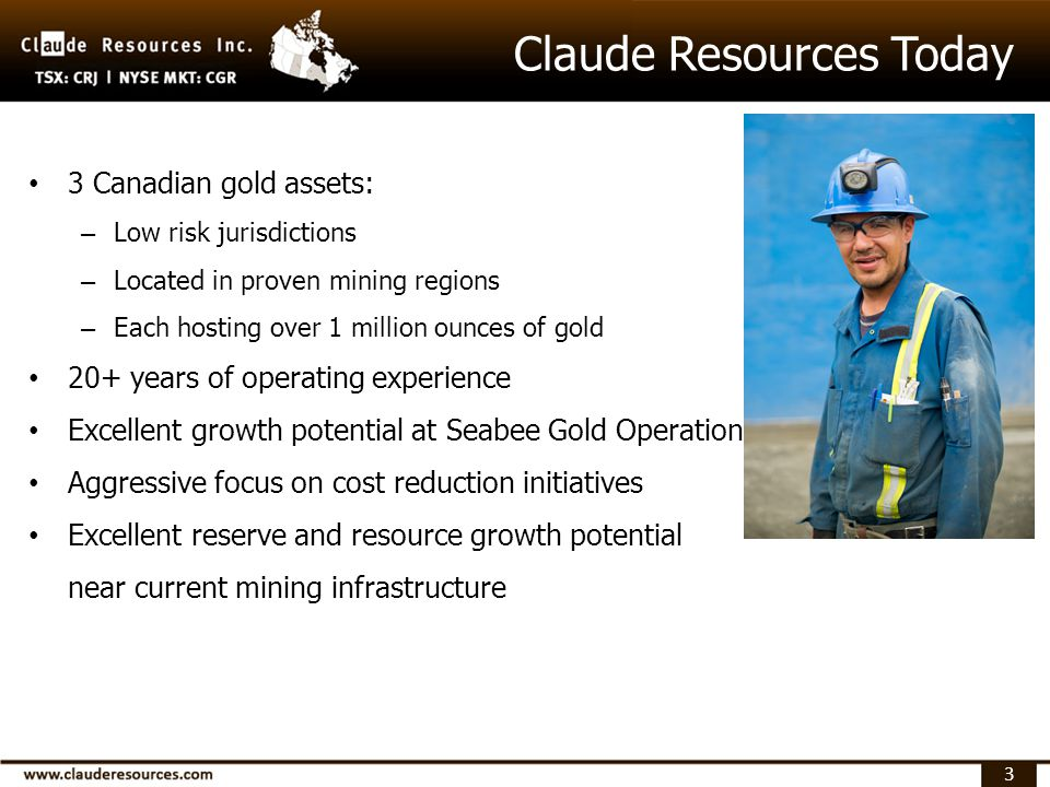 3 3 Canadian gold assets: – Low risk jurisdictions – Located in proven mining regions – Each hosting over 1 million ounces of gold 20+ years of operating experience Excellent growth potential at Seabee Gold Operation Aggressive focus on cost reduction initiatives Excellent reserve and resource growth potential near current mining infrastructure Claude Resources Today