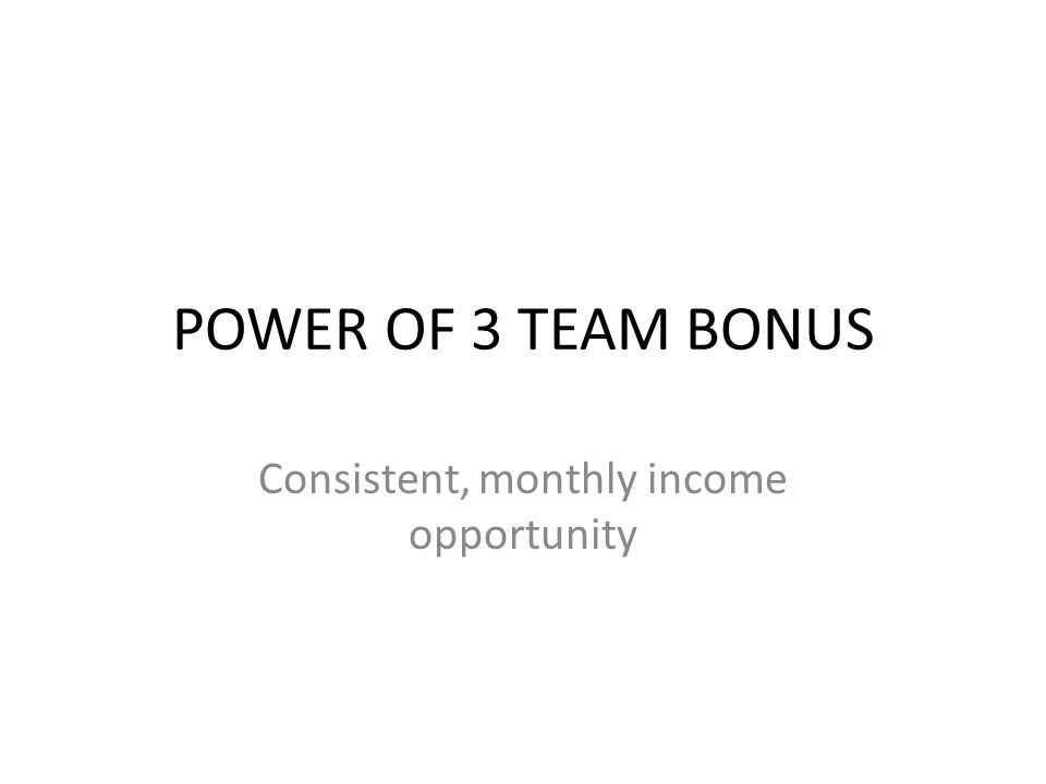 POWER OF 3 TEAM BONUS Consistent, monthly income opportunity