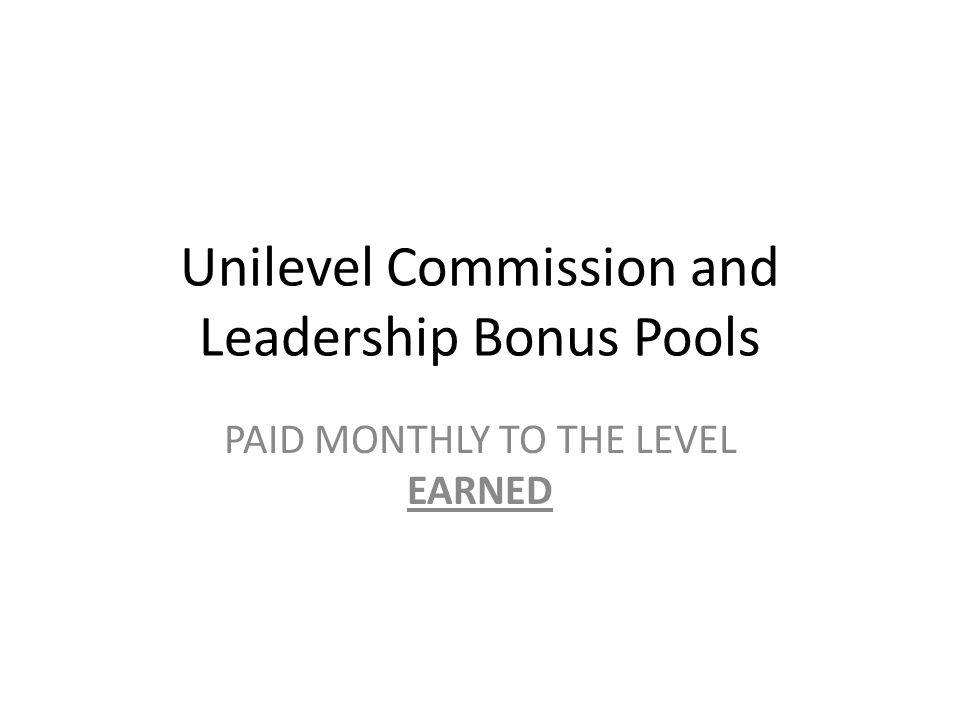 Unilevel Commission and Leadership Bonus Pools PAID MONTHLY TO THE LEVEL EARNED