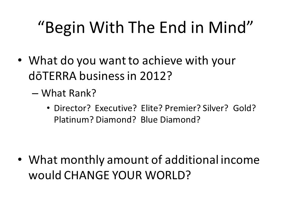 Begin With The End in Mind What do you want to achieve with your dōTERRA business in 2012? – What Rank? Director? Executive? Elite? Premier? Silver? G