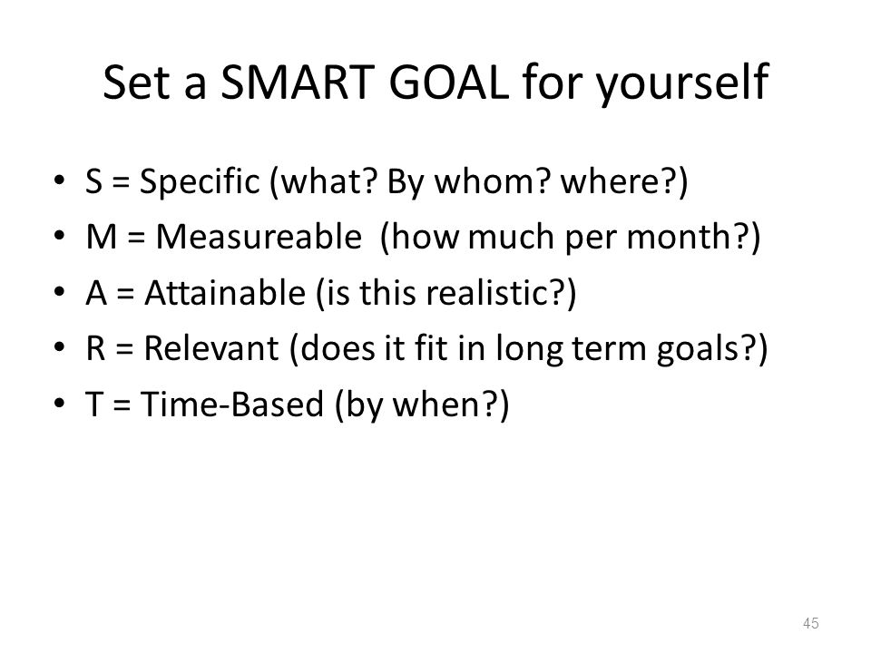 Set a SMART GOAL for yourself S = Specific (what? By whom? where?) M = Measureable (how much per month?) A = Attainable (is this realistic?) R = Relev