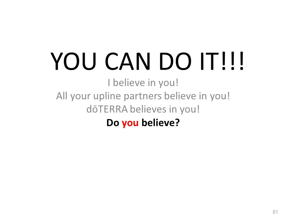YOU CAN DO IT!!! I believe in you! All your upline partners believe in you! dōTERRA believes in you! Do you believe? 61