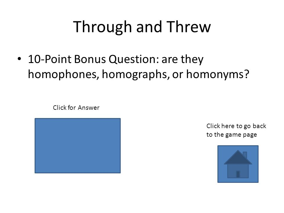 homophones Through and Threw 10-Point Bonus Question: are they homophones, homographs, or homonyms.