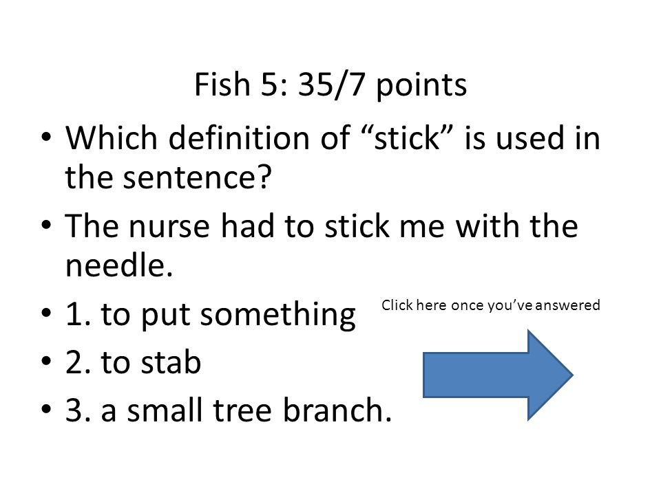 Fish 5: 35/7 points Which definition of stick is used in the sentence.
