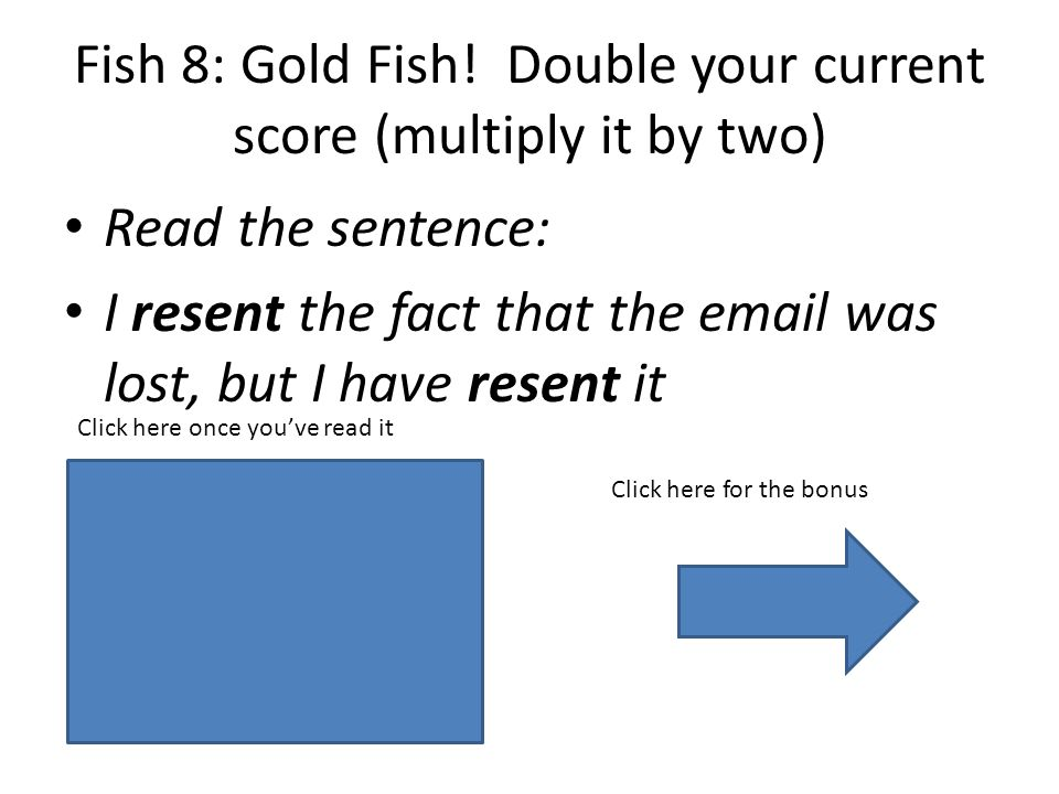 The first one should sound like re-ZENT and the second one like RE-sent Fish 8: Gold Fish.