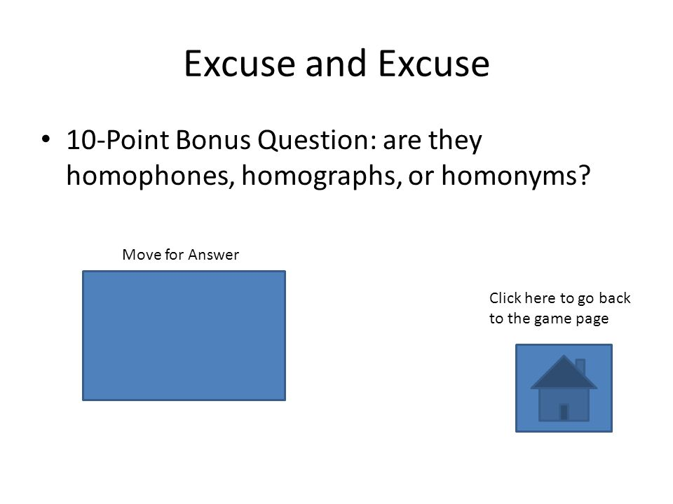 homographs Excuse and Excuse 10-Point Bonus Question: are they homophones, homographs, or homonyms.