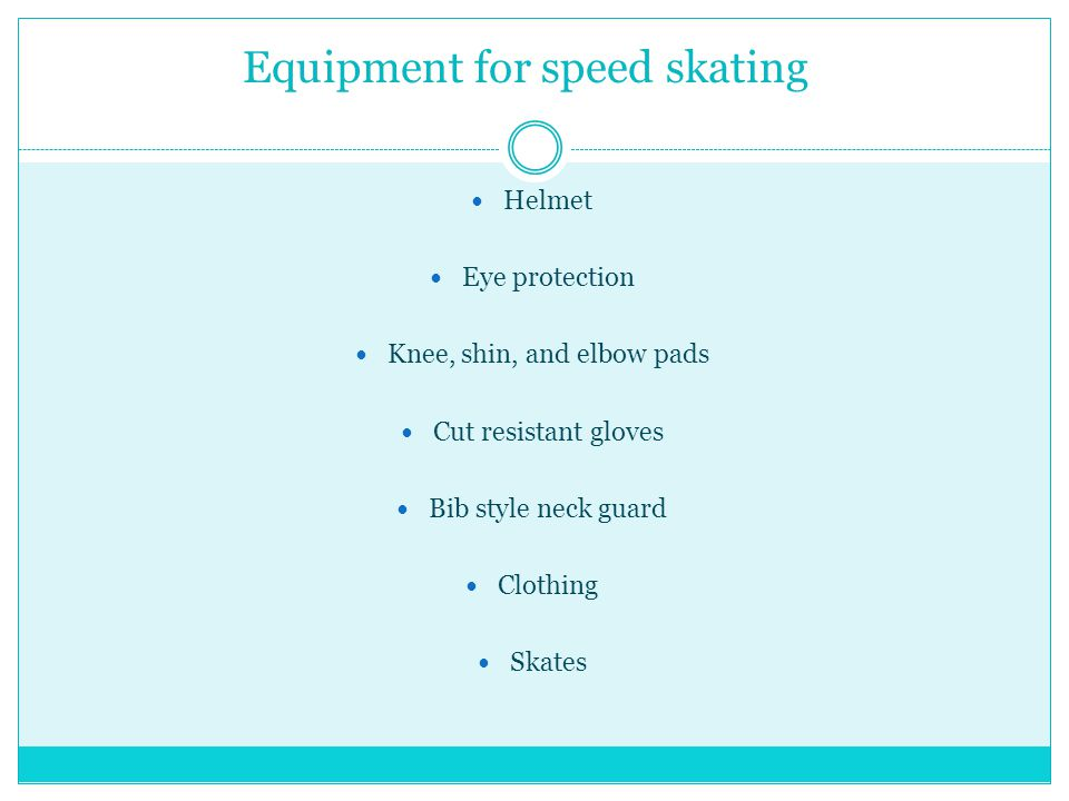 Equipment for speed skating Helmet Eye protection Knee, shin, and elbow pads Cut resistant gloves Bib style neck guard Clothing Skates