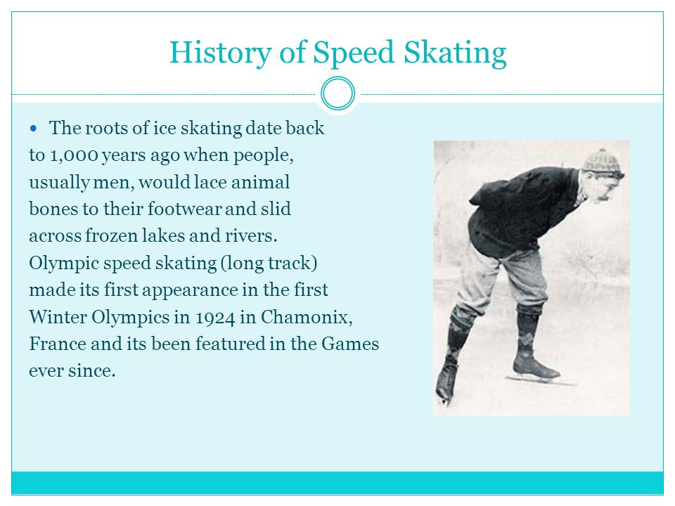 History of Speed Skating The roots of ice skating date back to 1,000 years ago when people, usually men, would lace animal bones to their footwear and slid across frozen lakes and rivers.