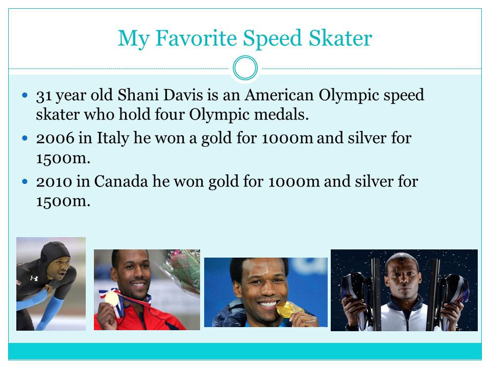 My Favorite Speed Skater 31 year old Shani Davis is an American Olympic speed skater who hold four Olympic medals.