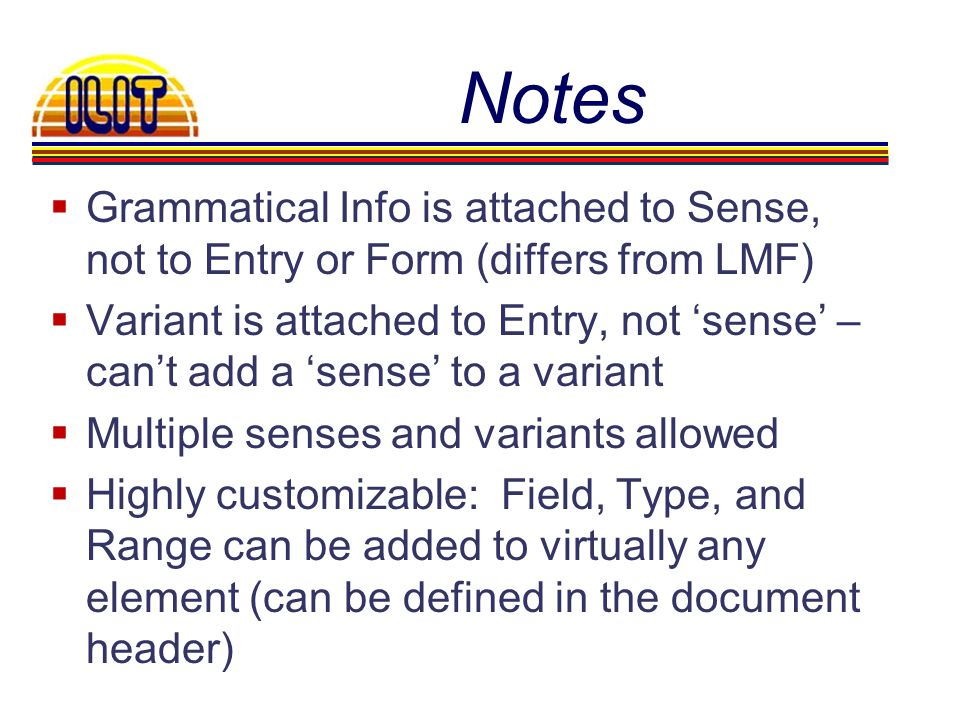 Notes Grammatical Info is attached to Sense, not to Entry or Form (differs from LMF) Variant is attached to Entry, not sense – cant add a sense to a variant Multiple senses and variants allowed Highly customizable: Field, Type, and Range can be added to virtually any element (can be defined in the document header)