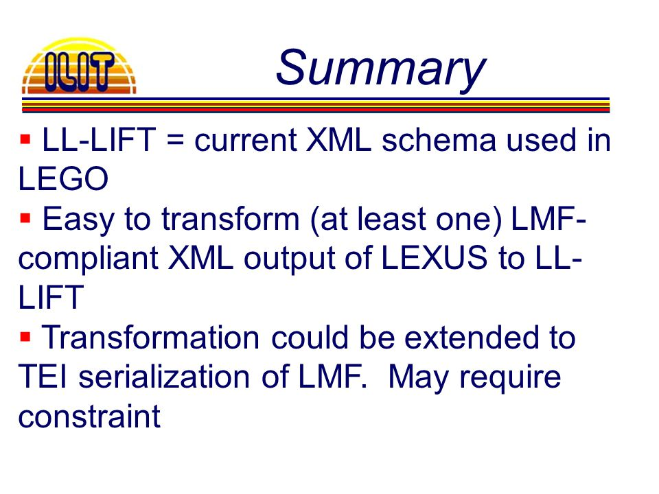 Summary LL-LIFT = current XML schema used in LEGO Easy to transform (at least one) LMF- compliant XML output of LEXUS to LL- LIFT Transformation could be extended to TEI serialization of LMF.