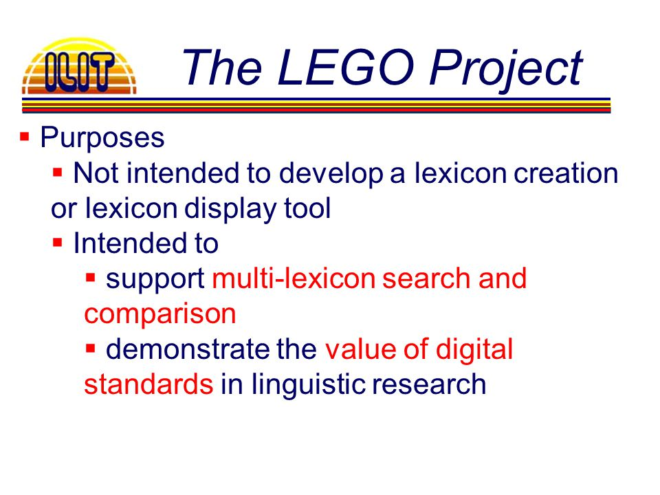 The LEGO Project Purposes Not intended to develop a lexicon creation or lexicon display tool Intended to support multi-lexicon search and comparison d
