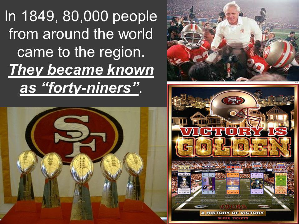 In 1849, 80,000 people from around the world came to the region. They became known as forty-niners.