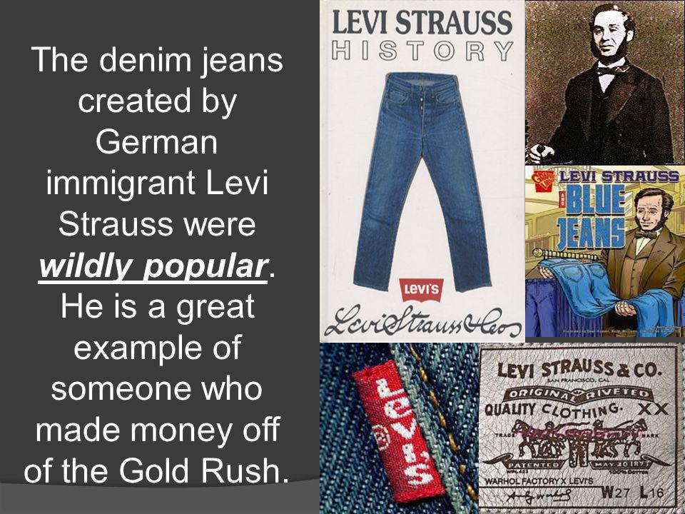 The denim jeans created by German immigrant Levi Strauss were wildly popular. He is a great example of someone who made money off of the Gold Rush.
