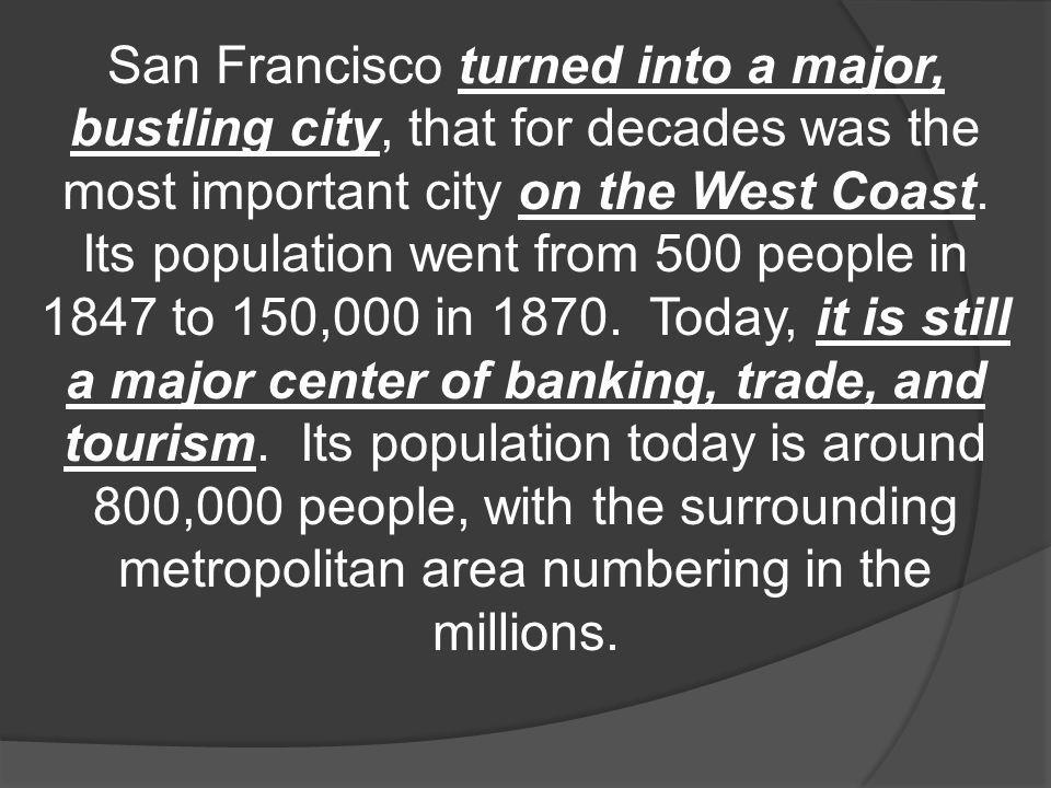 San Francisco turned into a major, bustling city, that for decades was the most important city on the West Coast. Its population went from 500 people