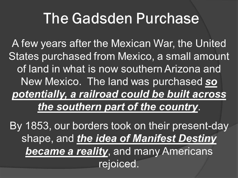 The Gadsden Purchase A few years after the Mexican War, the United States purchased from Mexico, a small amount of land in what is now southern Arizon
