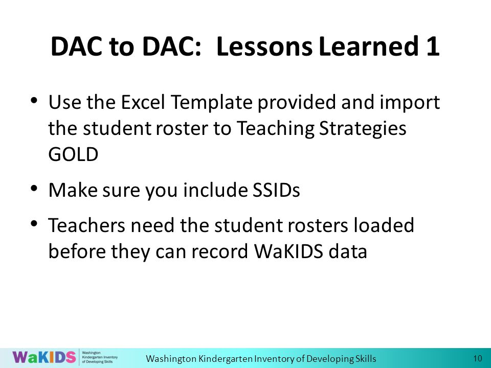 Washington Kindergarten Inventory of Developing Skills 10 DAC to DAC: Lessons Learned 1 Use the Excel Template provided and import the student roster to Teaching Strategies GOLD Make sure you include SSIDs Teachers need the student rosters loaded before they can record WaKIDS data