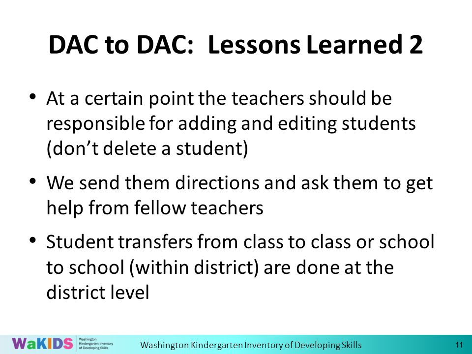 Washington Kindergarten Inventory of Developing Skills 11 DAC to DAC: Lessons Learned 2 At a certain point the teachers should be responsible for adding and editing students (dont delete a student) We send them directions and ask them to get help from fellow teachers Student transfers from class to class or school to school (within district) are done at the district level
