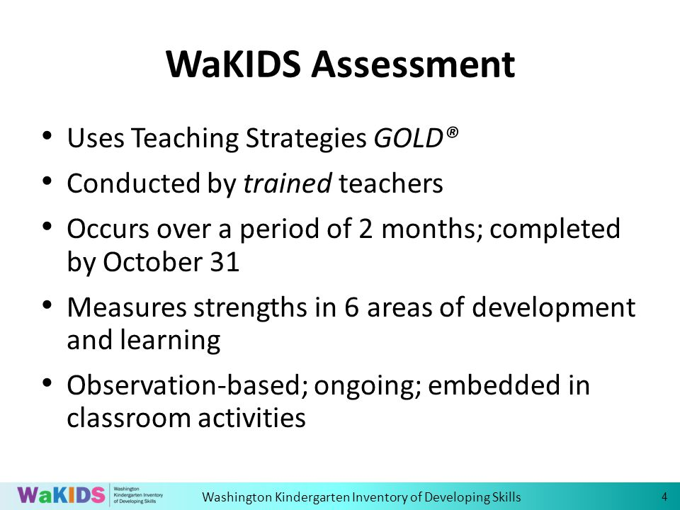 Washington Kindergarten Inventory of Developing Skills WaKIDS Assessment Uses Teaching Strategies GOLD® Conducted by trained teachers Occurs over a period of 2 months; completed by October 31 Measures strengths in 6 areas of development and learning Observation-based; ongoing; embedded in classroom activities 4